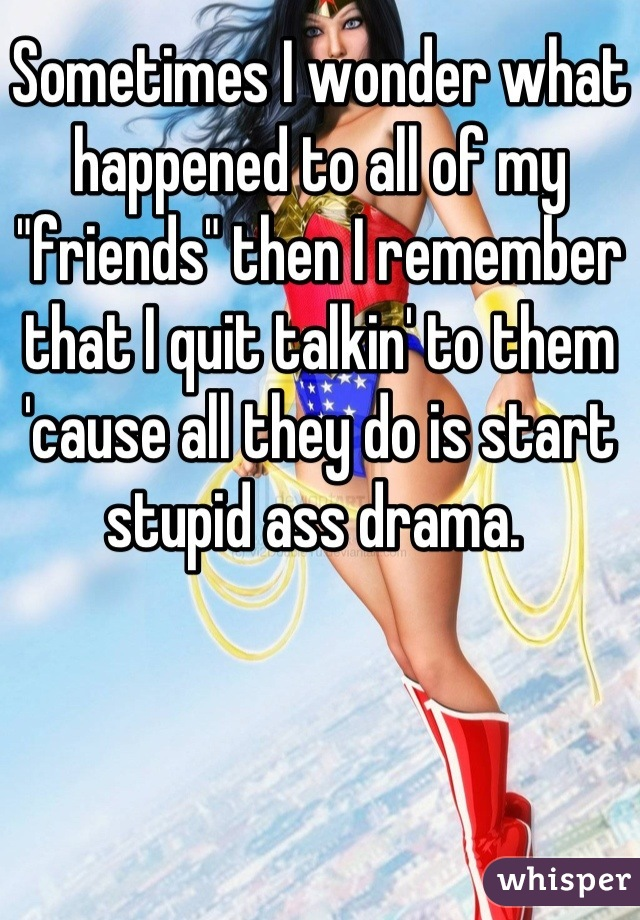 """Sometimes I wonder what happened to all of my """"friends"""" then I remember that I quit talkin' to them 'cause all they do is start stupid ass drama."""