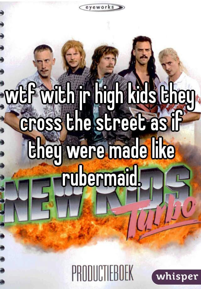 wtf with jr high kids they cross the street as if they were made like rubermaid.