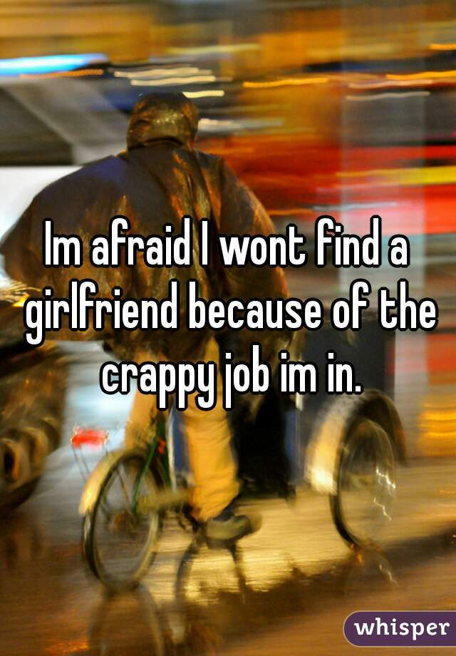 Im afraid I wont find a girlfriend because of the crappy job im in.