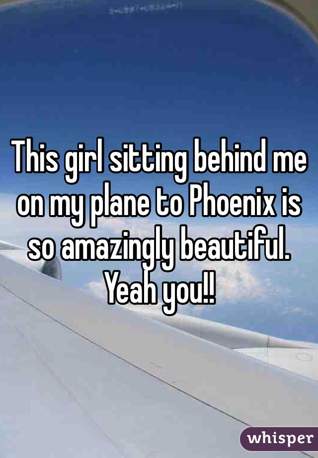 This girl sitting behind me on my plane to Phoenix is so amazingly beautiful. Yeah you!!