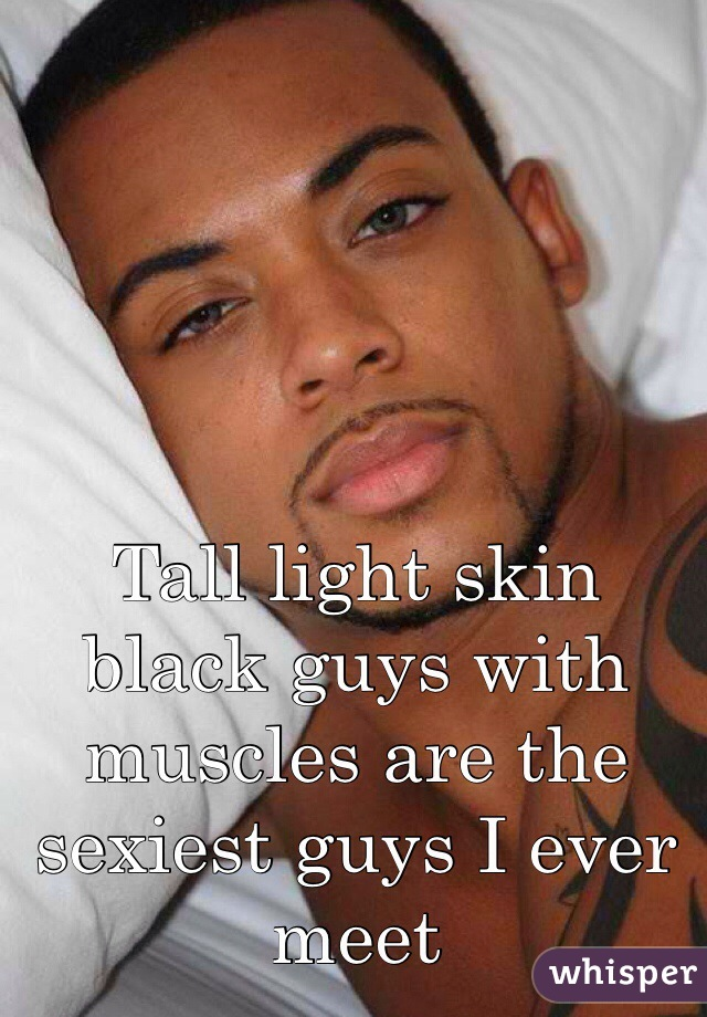 Tall light skin black guys with muscles are the sexiest guys I ever meet