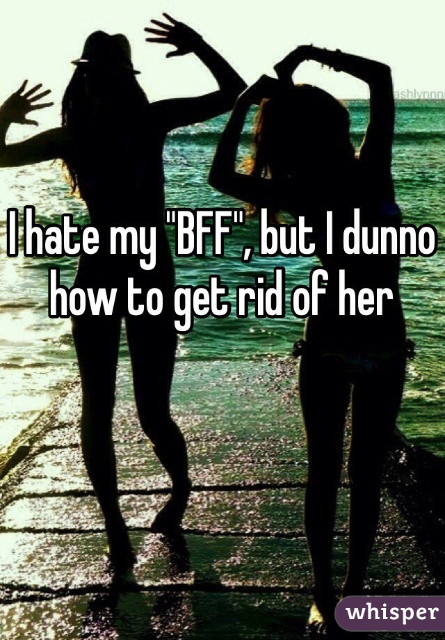 """I hate my """"BFF"""", but I dunno how to get rid of her"""