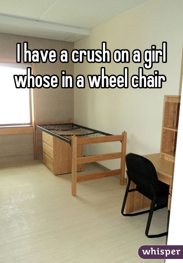 I have a crush on a girl whose in a wheel chair