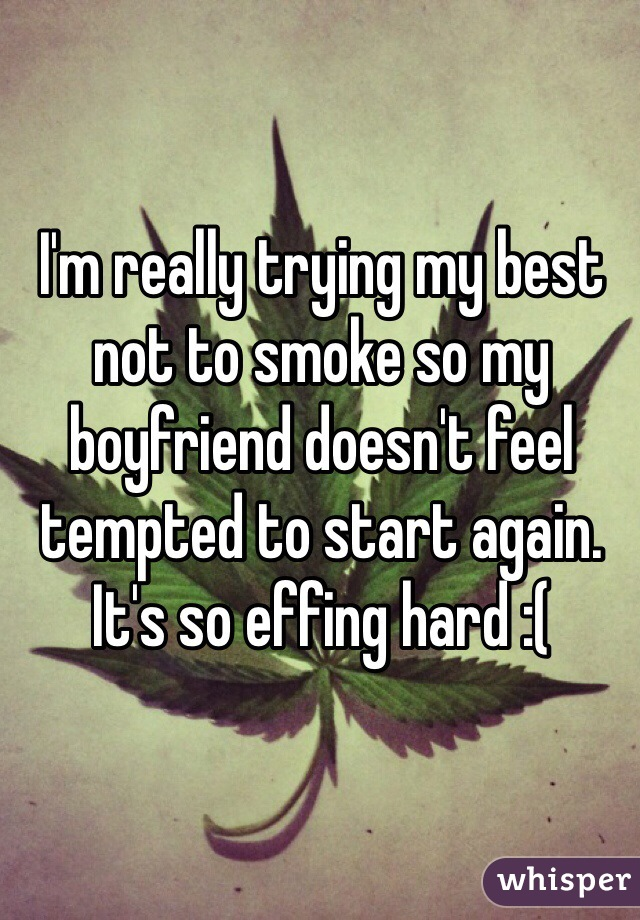 I'm really trying my best not to smoke so my boyfriend doesn't feel tempted to start again. It's so effing hard :(