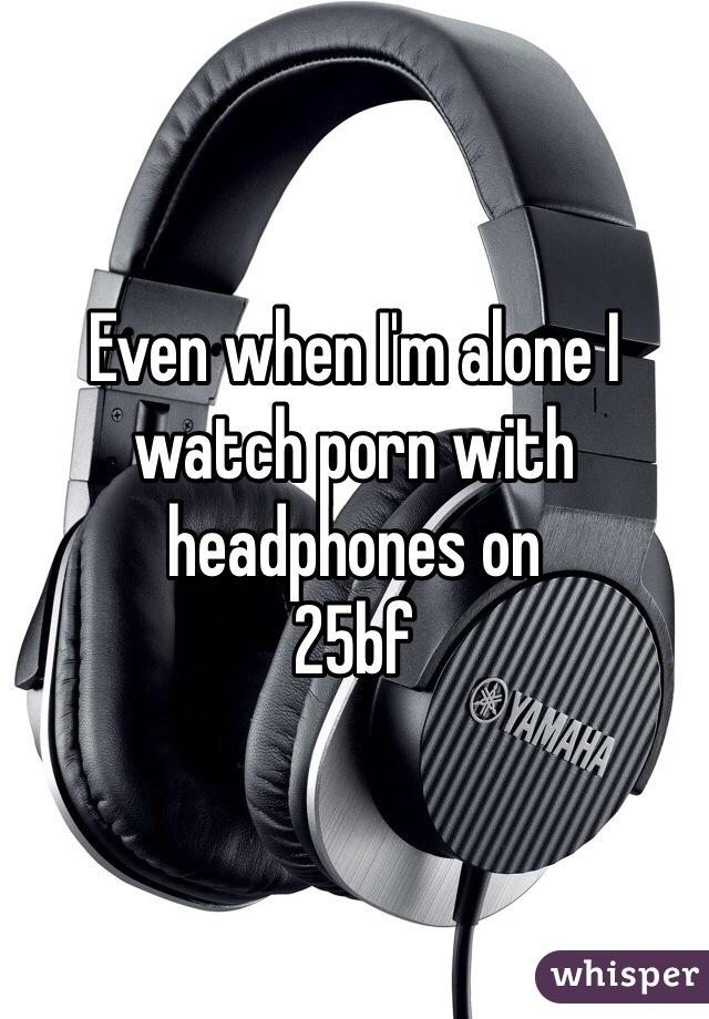 Even when I'm alone I watch porn with headphones on  25bf