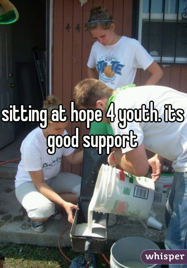 sitting at hope 4 youth. its good support