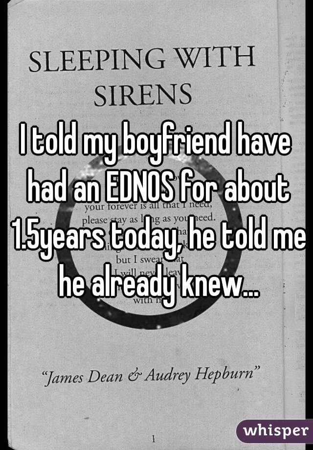 I told my boyfriend have had an EDNOS for about 1.5years today, he told me he already knew...