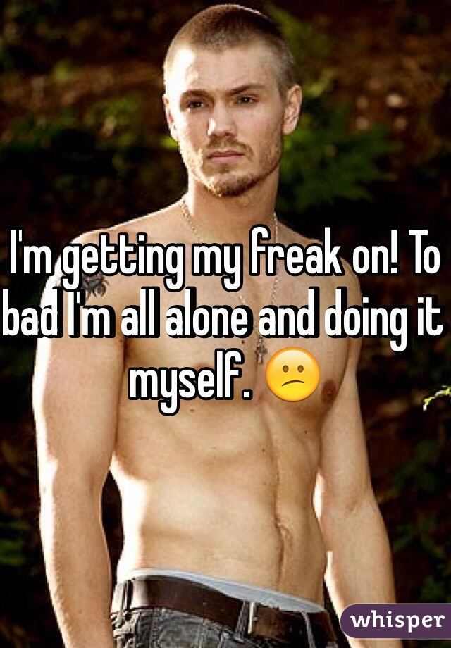 I'm getting my freak on! To bad I'm all alone and doing it myself. 😕
