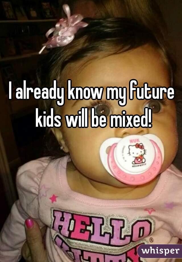 I already know my future kids will be mixed!