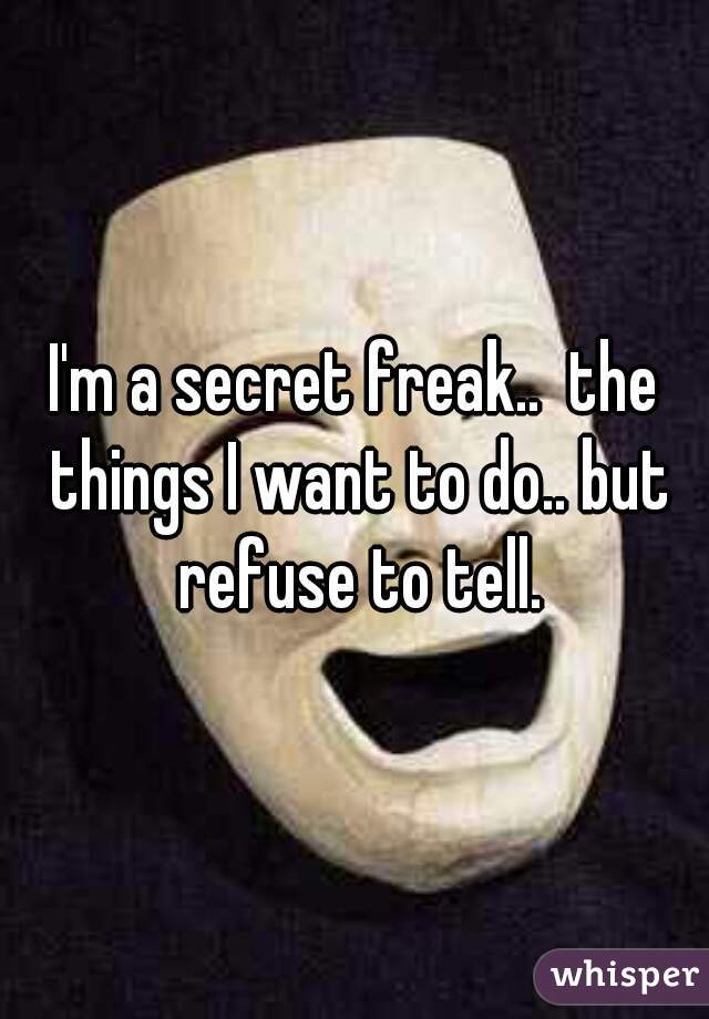 I'm a secret freak..  the things I want to do.. but refuse to tell.