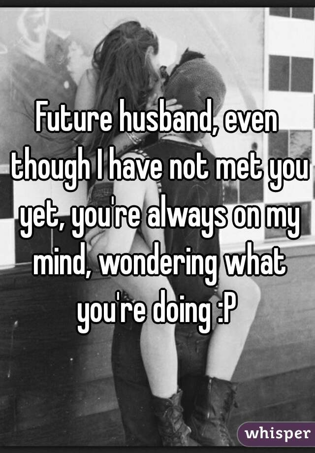 Future husband, even though I have not met you yet, you're always on my mind, wondering what you're doing :P