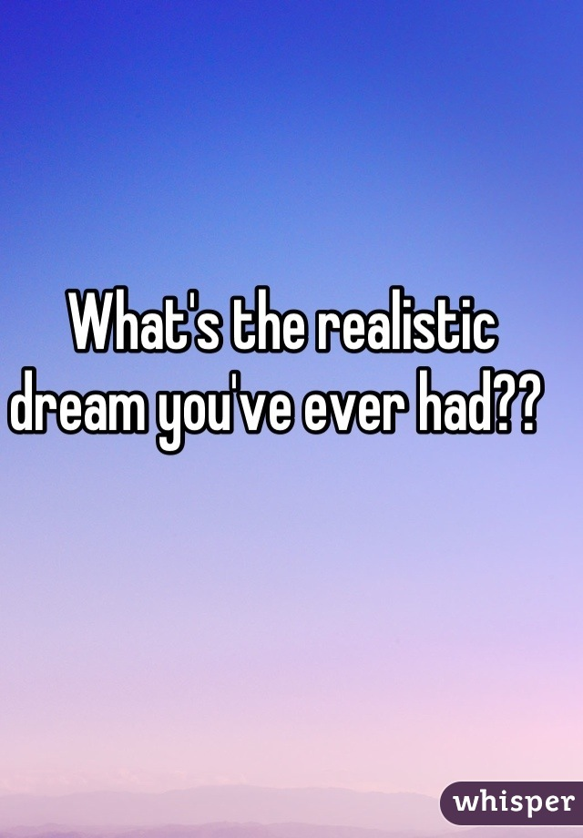 What's the realistic dream you've ever had??