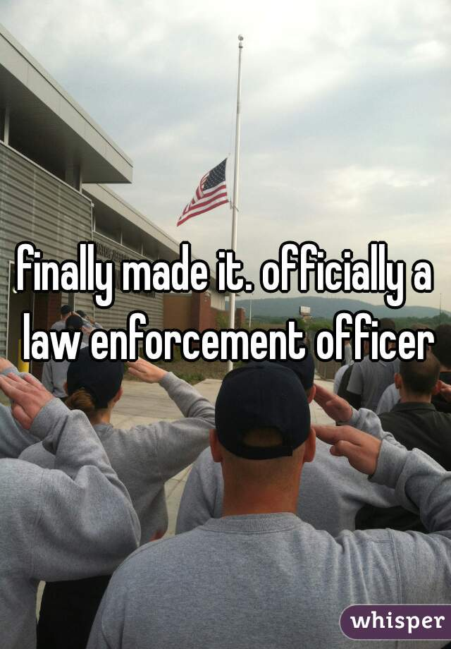 finally made it. officially a law enforcement officer