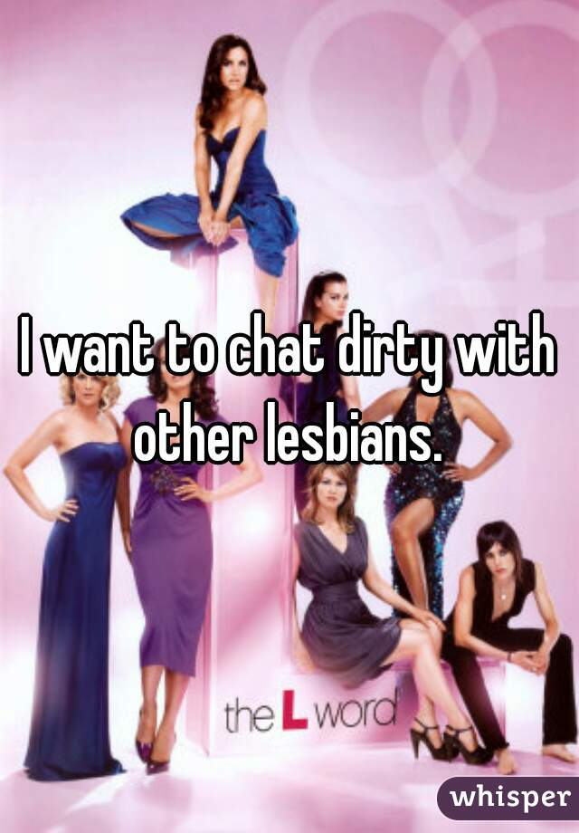 I want to chat dirty with other lesbians.
