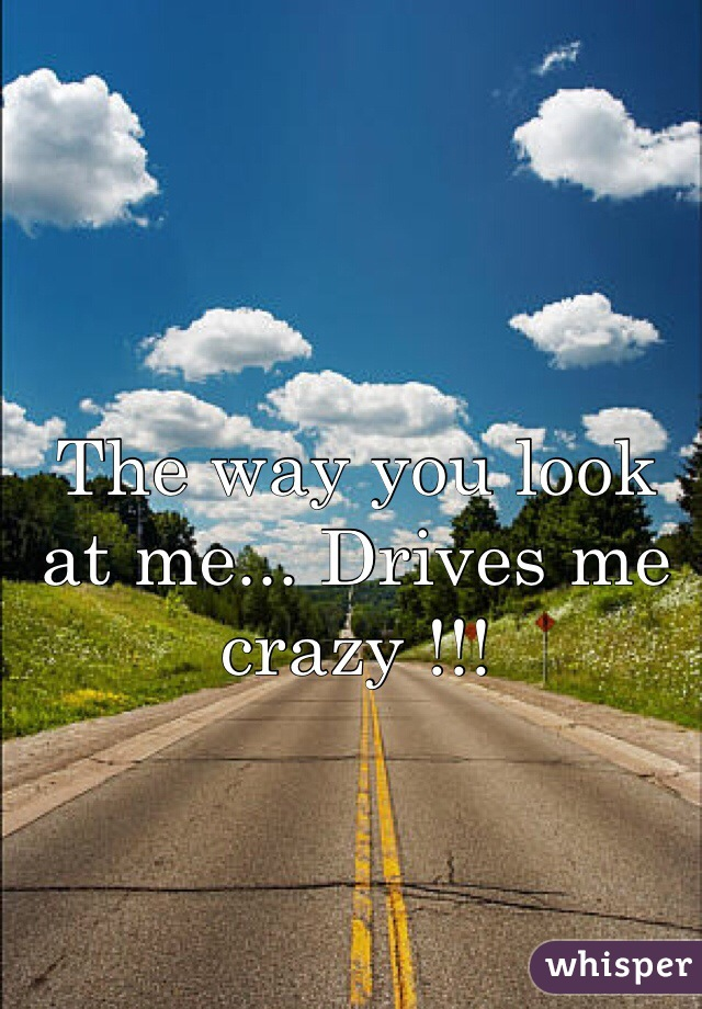 The way you look at me... Drives me crazy !!!