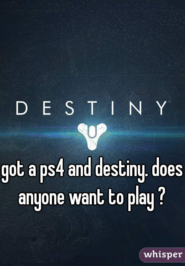 got a ps4 and destiny. does anyone want to play ?