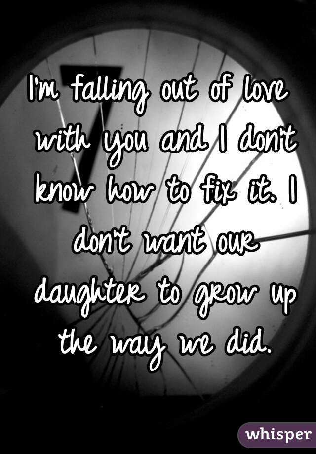 I'm falling out of love with you and I don't know how to fix it. I don't want our daughter to grow up the way we did.