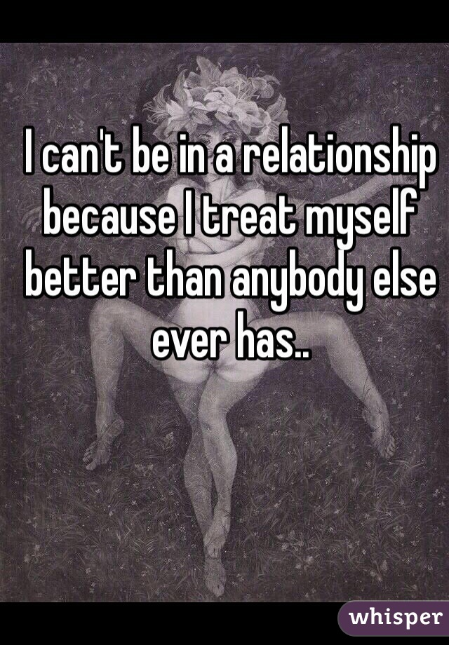 I can't be in a relationship because I treat myself better than anybody else ever has..