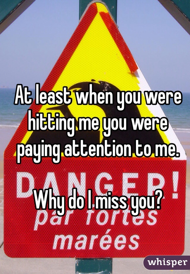 At least when you were hitting me you were paying attention to me.    Why do I miss you?
