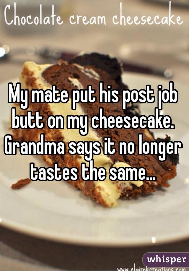 My mate put his post job butt on my cheesecake. Grandma says it no longer tastes the same...