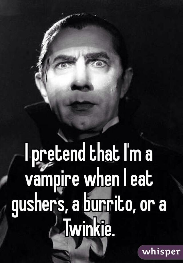I pretend that I'm a vampire when I eat gushers, a burrito, or a Twinkie.