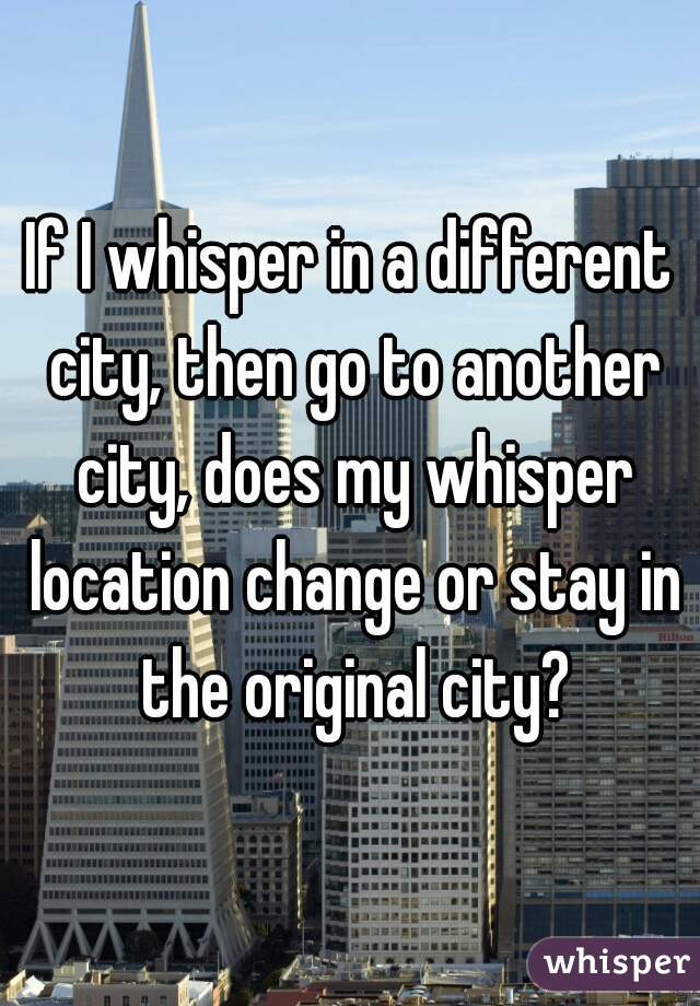 If I whisper in a different city, then go to another city, does my whisper location change or stay in the original city?