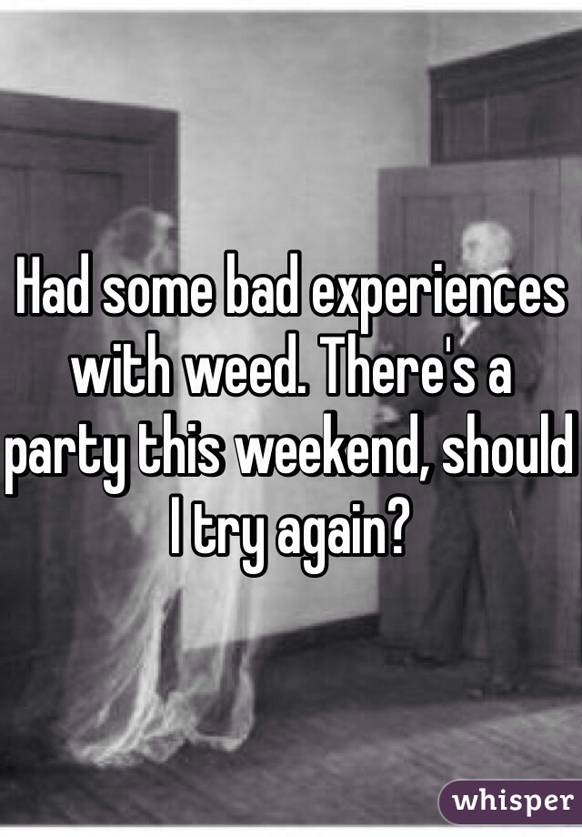 Had some bad experiences with weed. There's a party this weekend, should I try again?