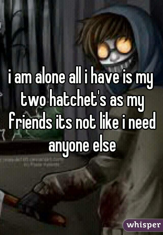 i am alone all i have is my two hatchet's as my friends its not like i need anyone else