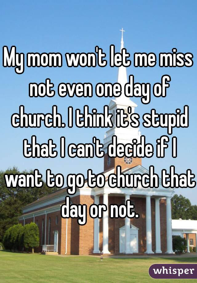 My mom won't let me miss not even one day of church. I think it's stupid that I can't decide if I want to go to church that day or not.