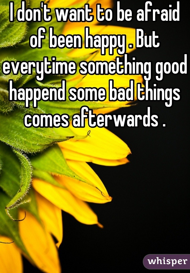 I don't want to be afraid of been happy . But everytime something good happend some bad things comes afterwards .