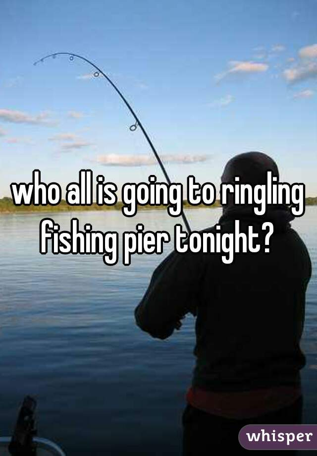 who all is going to ringling fishing pier tonight?