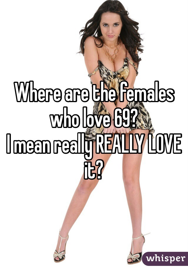 Where are the females who love 69? I mean really REALLY LOVE it?