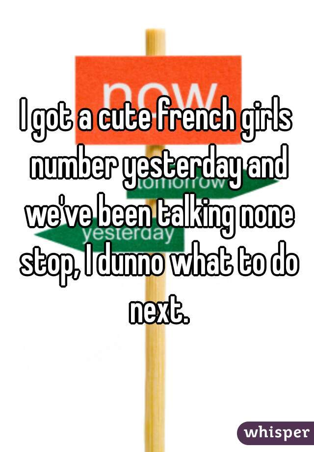 I got a cute french girls number yesterday and we've been talking none stop, I dunno what to do next.