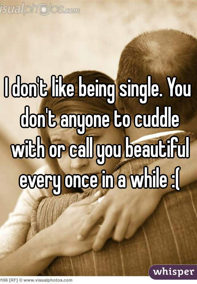 I don't like being single. You don't anyone to cuddle with or call you beautiful every once in a while :(