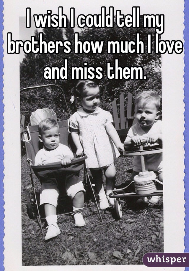 I wish I could tell my brothers how much I love and miss them.
