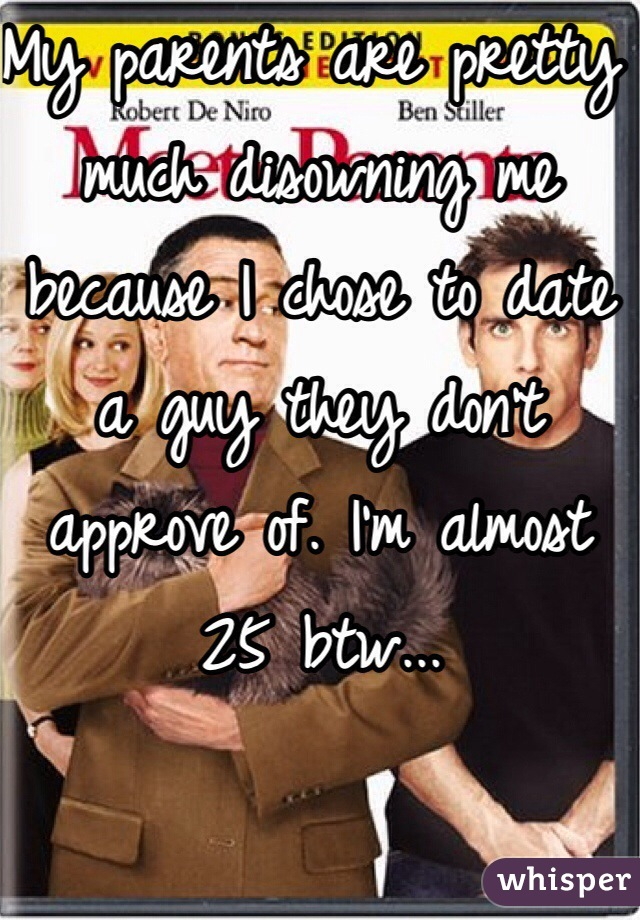 My parents are pretty much disowning me because I chose to date a guy they don't approve of. I'm almost 25 btw...