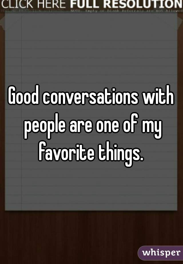 Good conversations with people are one of my favorite things.