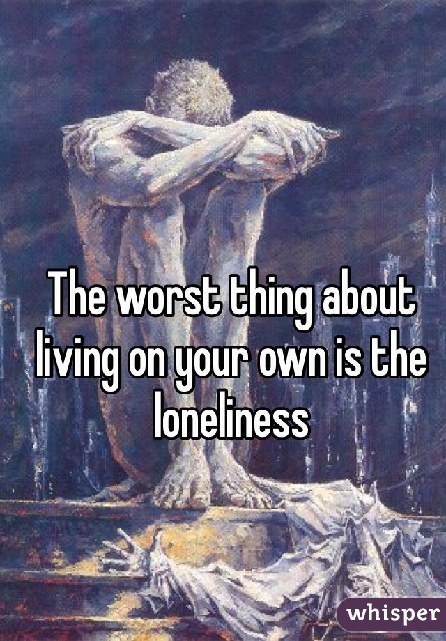 The worst thing about living on your own is the loneliness