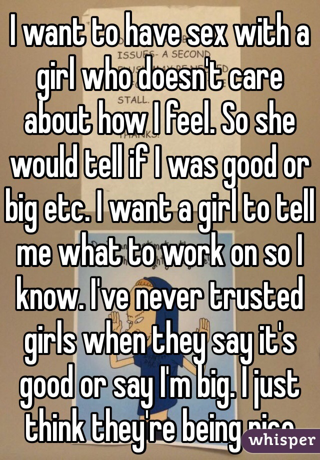 I want to have sex with a girl who doesn't care about how I feel. So she would tell if I was good or big etc. I want a girl to tell me what to work on so I know. I've never trusted girls when they say it's good or say I'm big. I just think they're being nice
