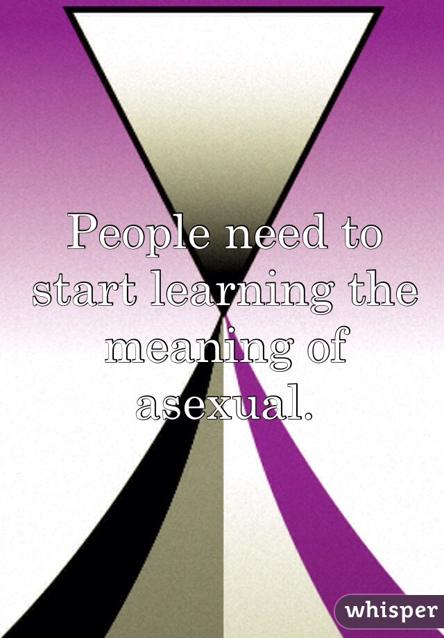 People need to start learning the meaning of asexual.