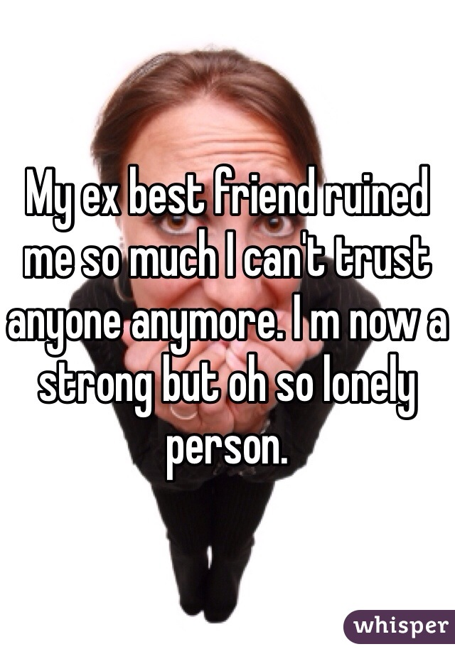 My ex best friend ruined me so much I can't trust anyone anymore. I m now a strong but oh so lonely person.