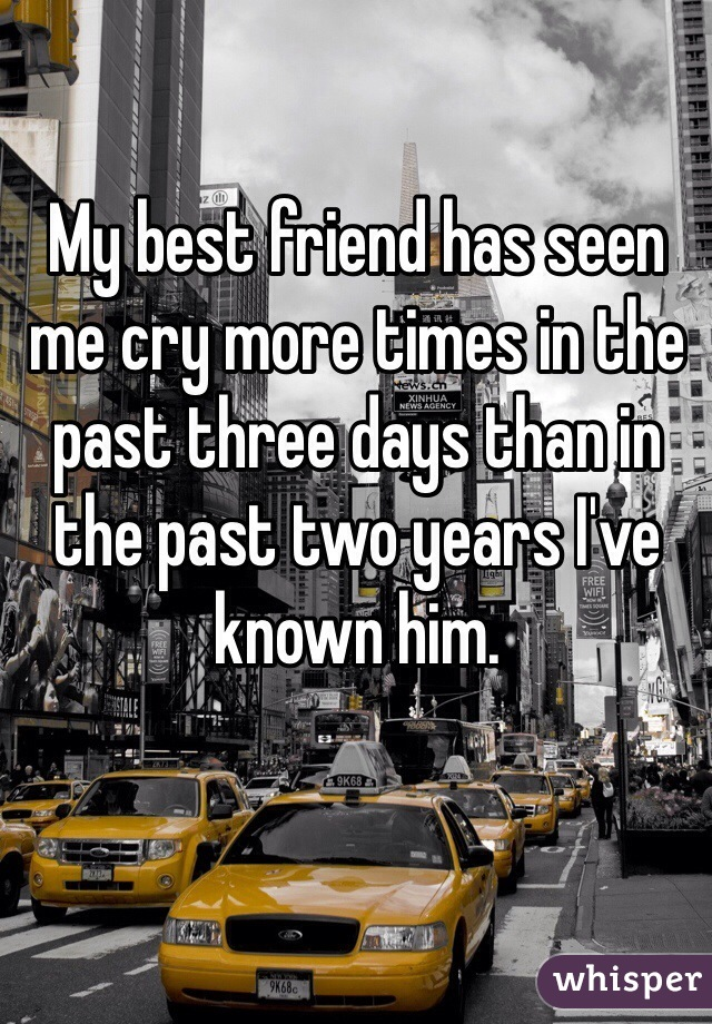 My best friend has seen me cry more times in the past three days than in the past two years I've known him.