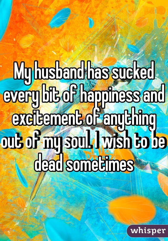 My husband has sucked every bit of happiness and excitement of anything out of my soul. I wish to be dead sometimes