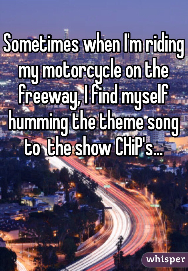 Sometimes when I'm riding my motorcycle on the freeway, I find myself humming the theme song to  the show CHiP's...