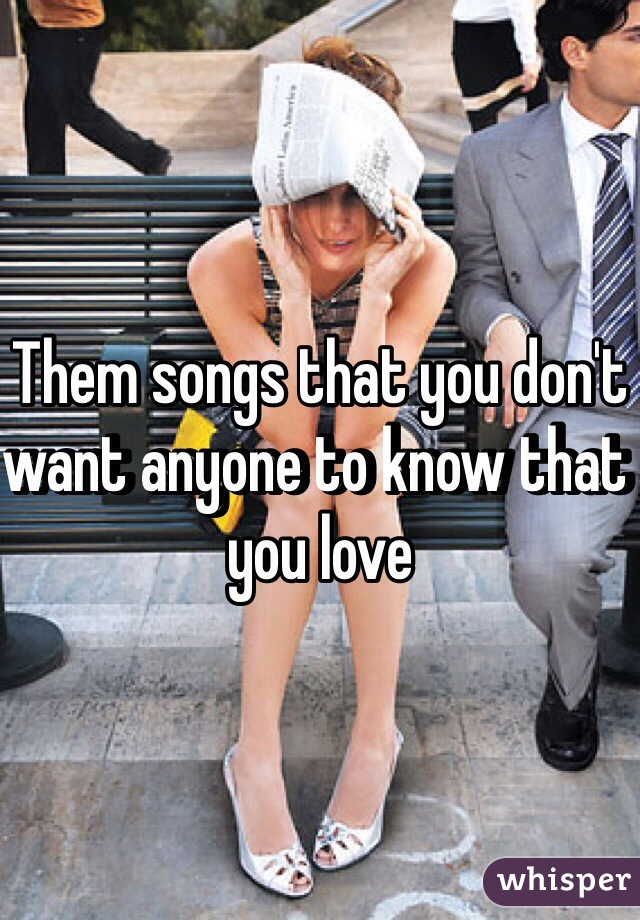 Them songs that you don't want anyone to know that you love