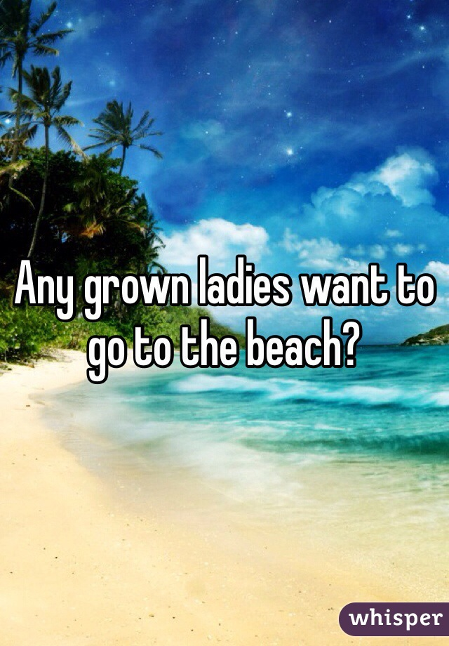 Any grown ladies want to go to the beach?