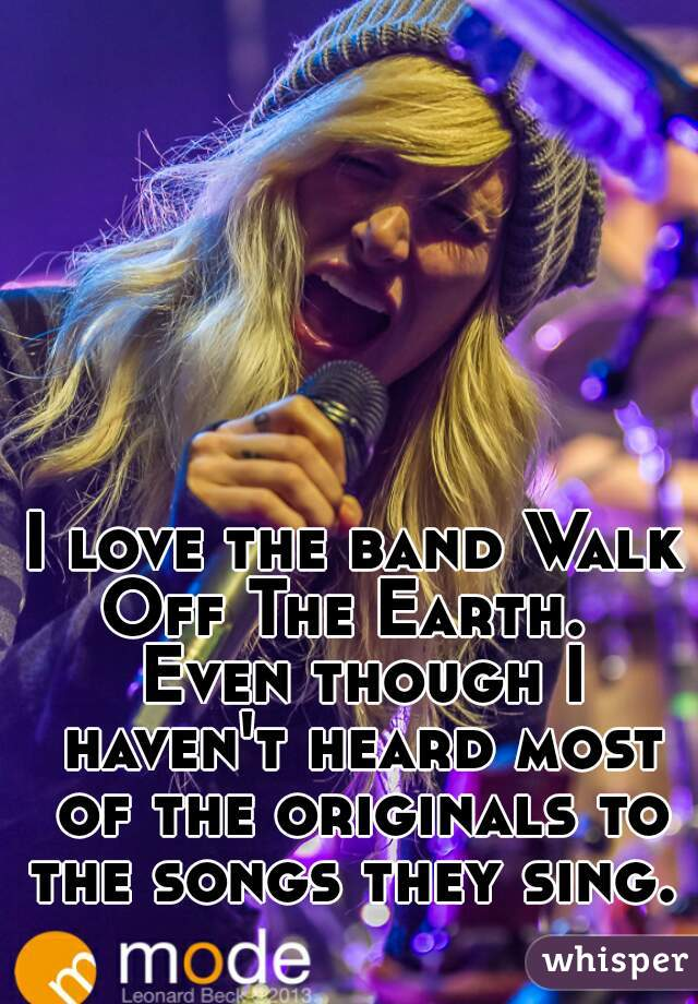 I love the band Walk Off The Earth.   Even though I haven't heard most of the originals to the songs they sing.