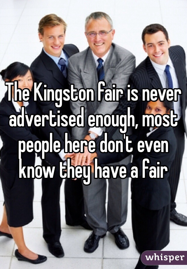 The Kingston fair is never advertised enough, most people here don't even know they have a fair