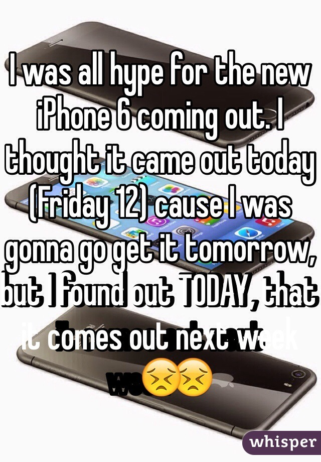 I was all hype for the new iPhone 6 coming out. I thought it came out today (Friday 12) cause I was gonna go get it tomorrow, but I found out TODAY, that it comes out next week😣