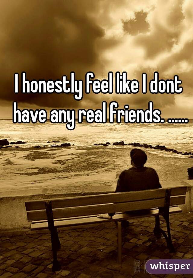 I honestly feel like I dont have any real friends. ......
